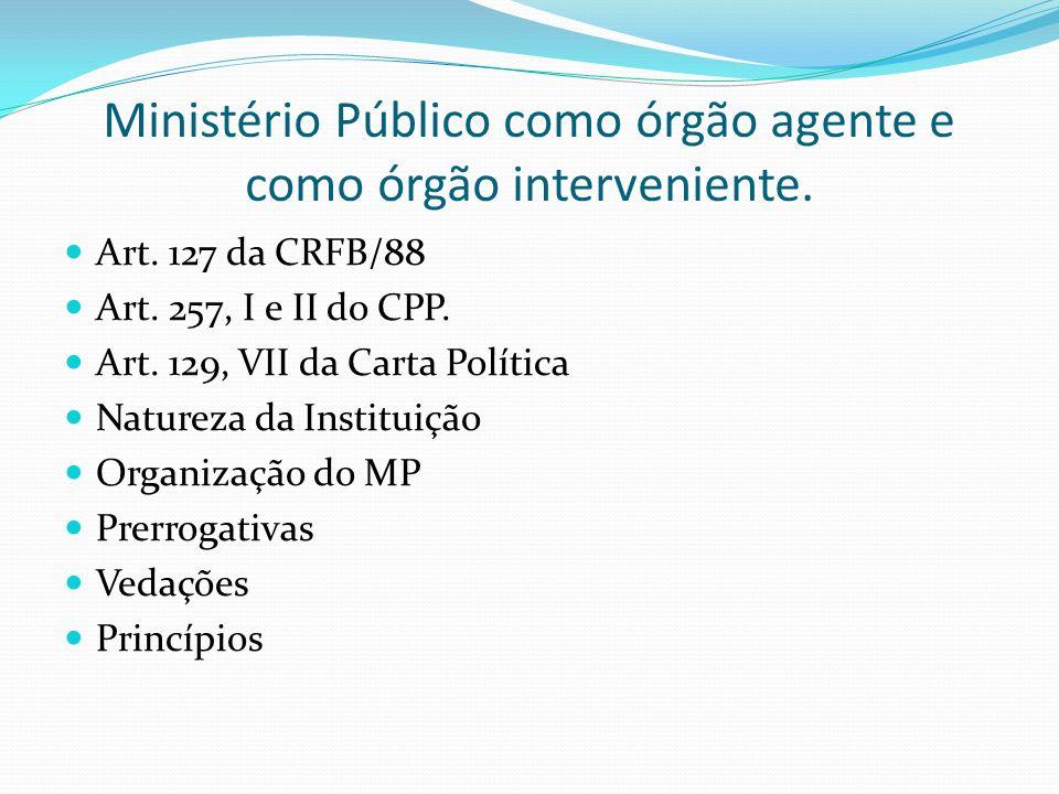 Ministério Público como órgão agente e como órgão interveniente. Art. 127 da CRFB/88 Art. 257, I e II do CPP. Art. 129, VII da Carta Política Natureza