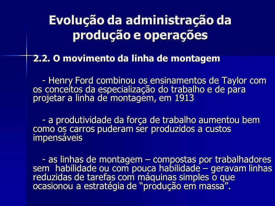 Evolução da administração da produção e operações 2.2. O movimento da linha de montagem - Henry Ford combinou os ensinamentos de Taylor com os conceit