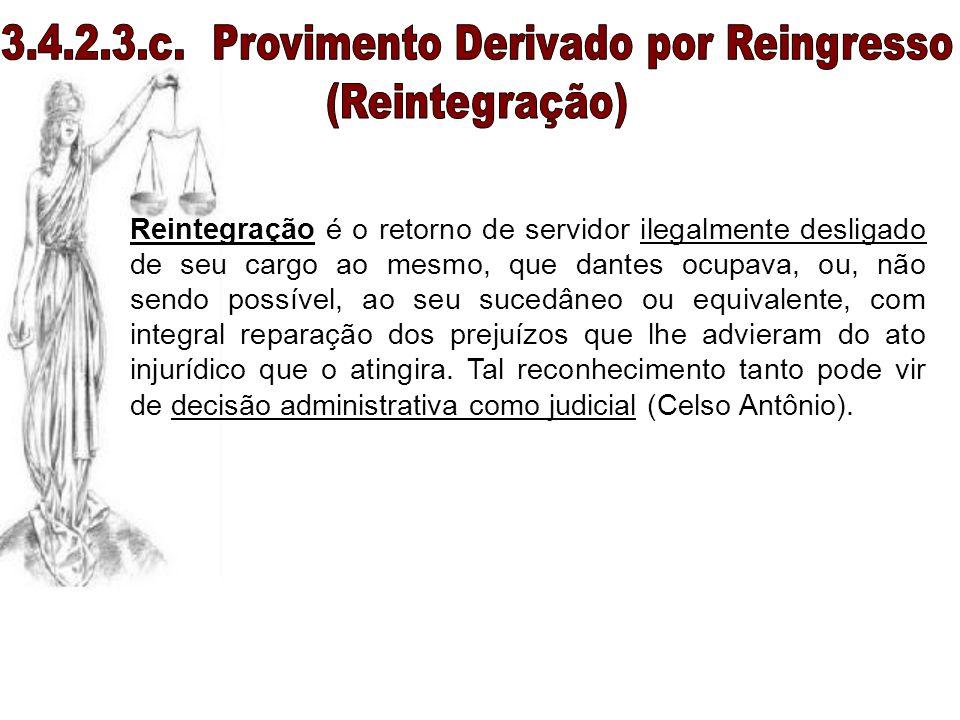 Reintegração é o retorno de servidor ilegalmente desligado de seu cargo ao mesmo, que dantes ocupava, ou, não sendo possível, ao seu sucedâneo ou equi