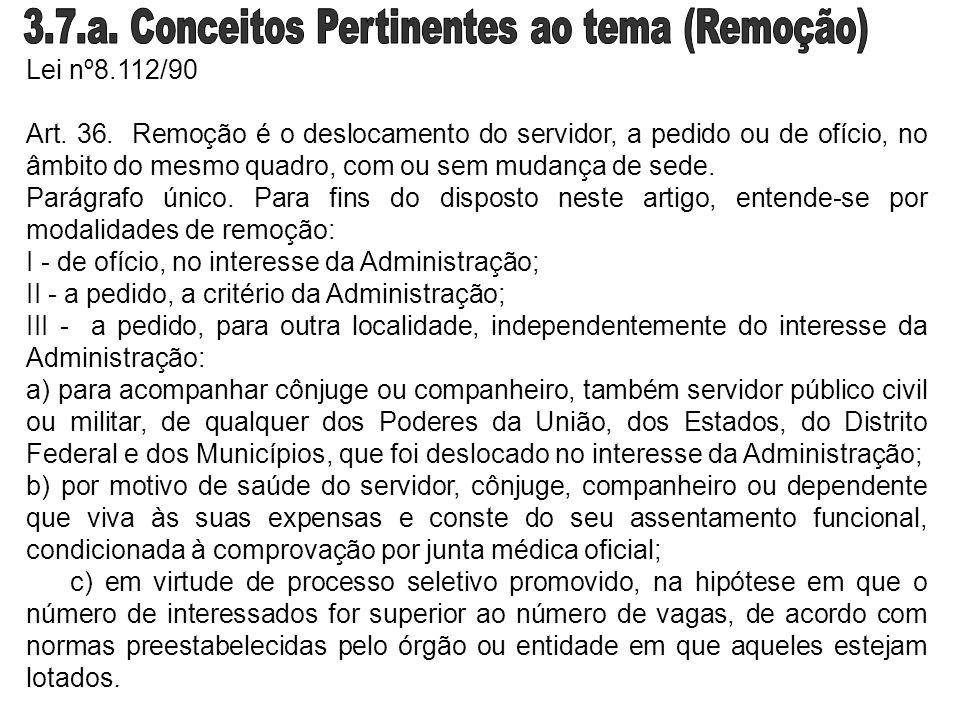 Lei nº8.112/90 Art. 36. Remoção é o deslocamento do servidor, a pedido ou de ofício, no âmbito do mesmo quadro, com ou sem mudança de sede. Parágrafo