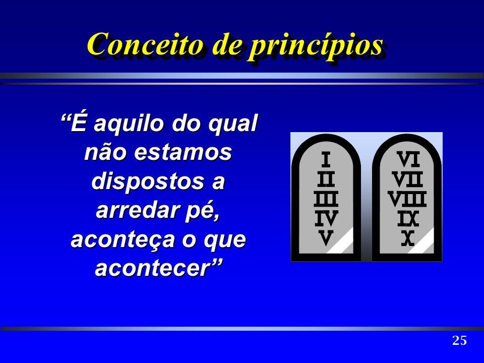 25 Conceito de princípios É aquilo do qual não estamos dispostos a arredar pé, aconteça o que acontecer