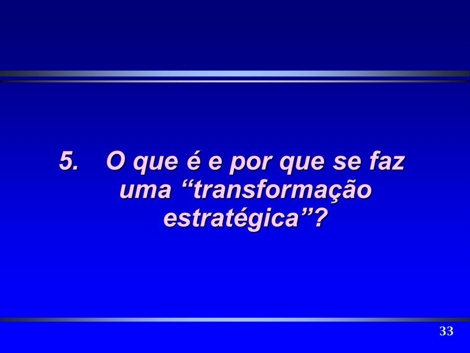 33 5.O que é e por que se faz uma transformação estratégica?