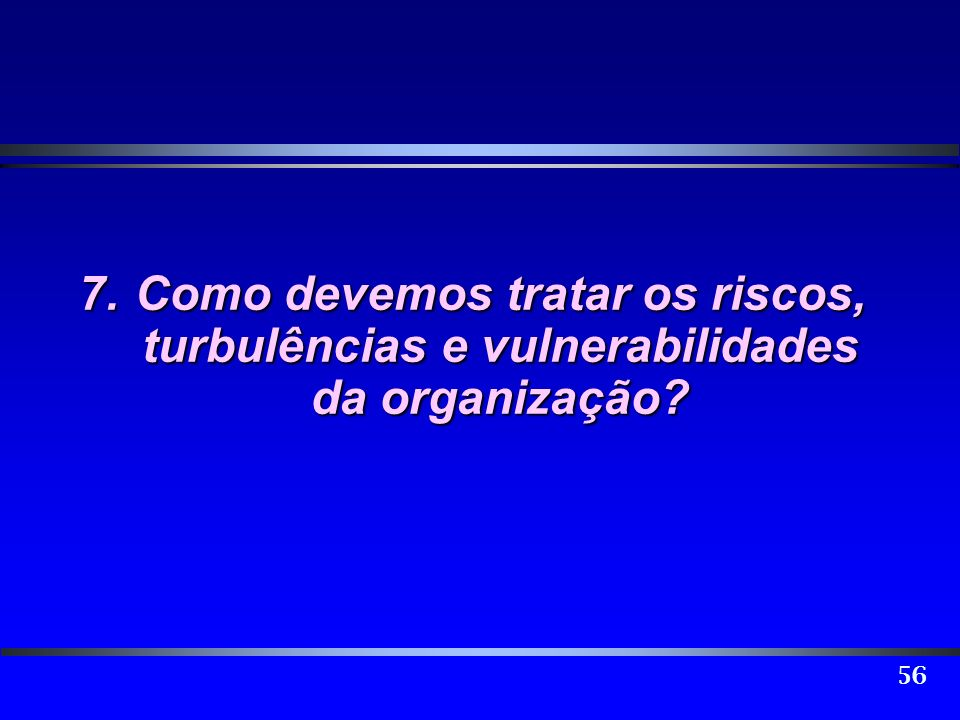 56 7.Como devemos tratar os riscos, turbulências e vulnerabilidades da organização?