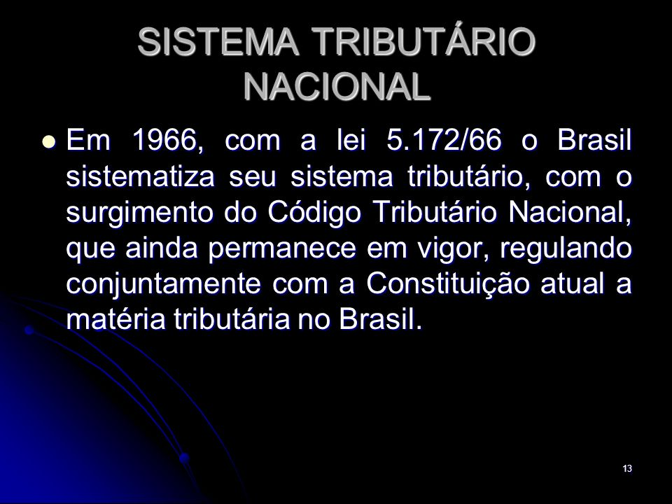 13 SISTEMA TRIBUTÁRIO NACIONAL Em 1966, com a lei 5.172/66 o Brasil sistematiza seu sistema tributário, com o surgimento do Código Tributário Nacional