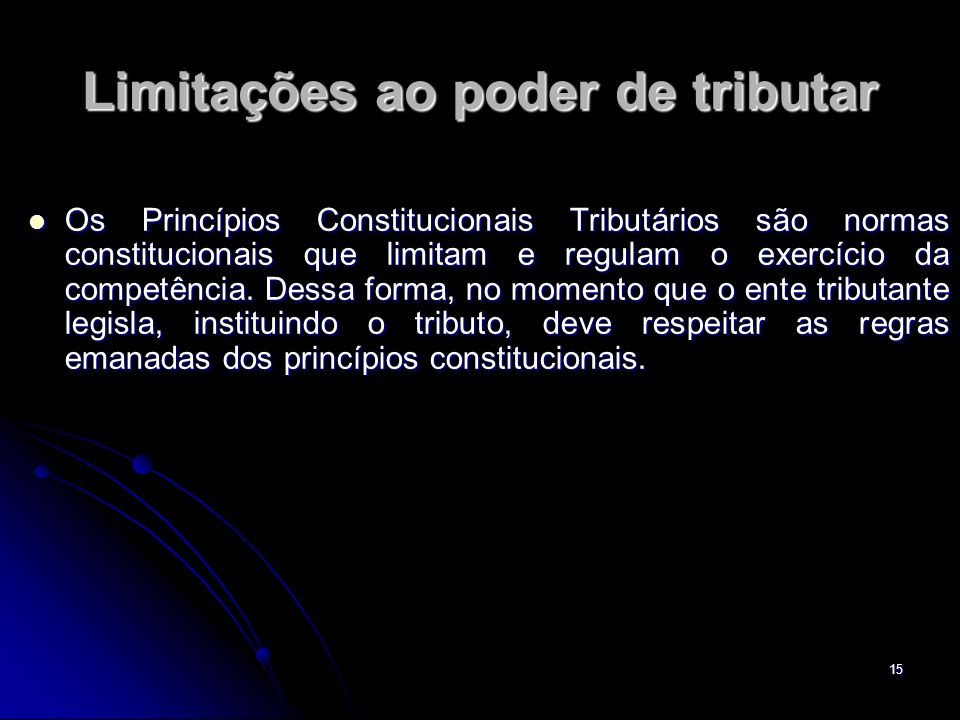 15 Limitações ao poder de tributar Os Princípios Constitucionais Tributários são normas constitucionais que limitam e regulam o exercício da competênc