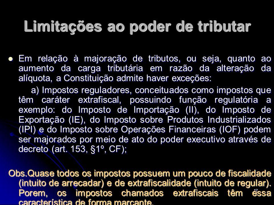 17 Limitações ao poder de tributar Em relação à majoração de tributos, ou seja, quanto ao aumento da carga tributária em razão da alteração da alíquot