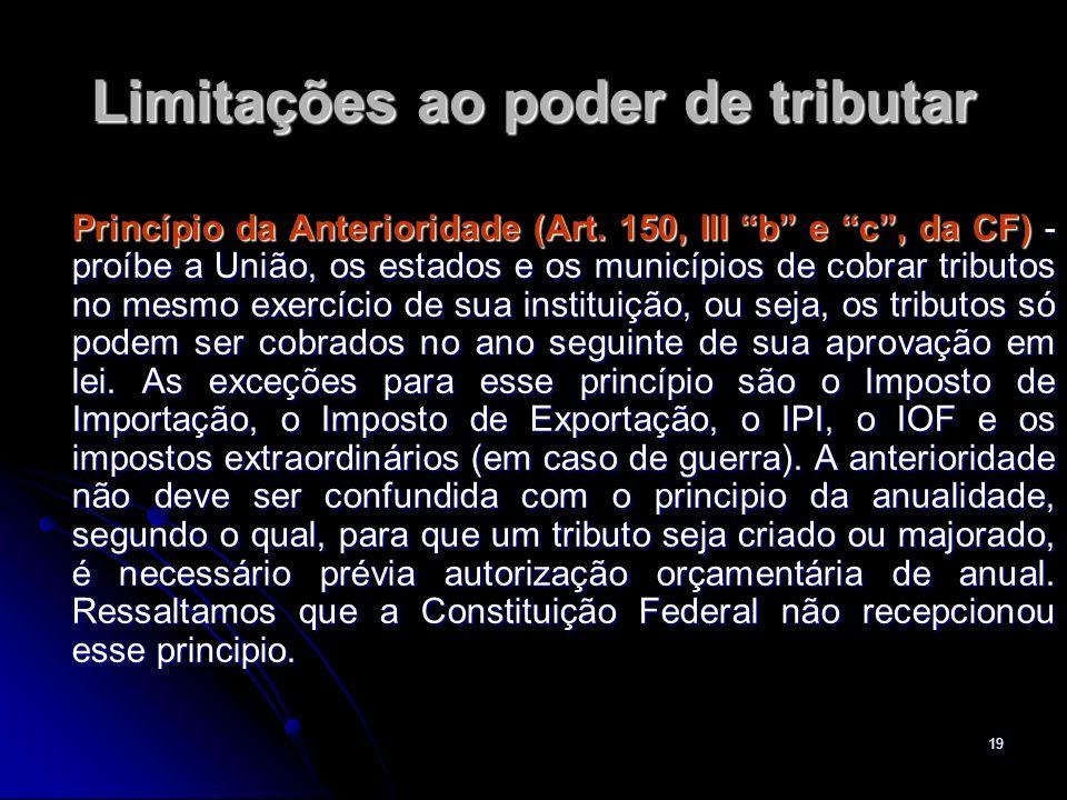 19 Limitações ao poder de tributar Princípio da Anterioridade (Art. 150, III b e c, da CF) - proíbe a União, os estados e os municípios de cobrar trib