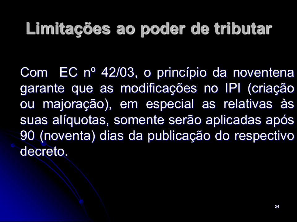 24 Limitações ao poder de tributar Com EC nº 42/03, o princípio da noventena garante que as modificações no IPI (criação ou majoração), em especial as