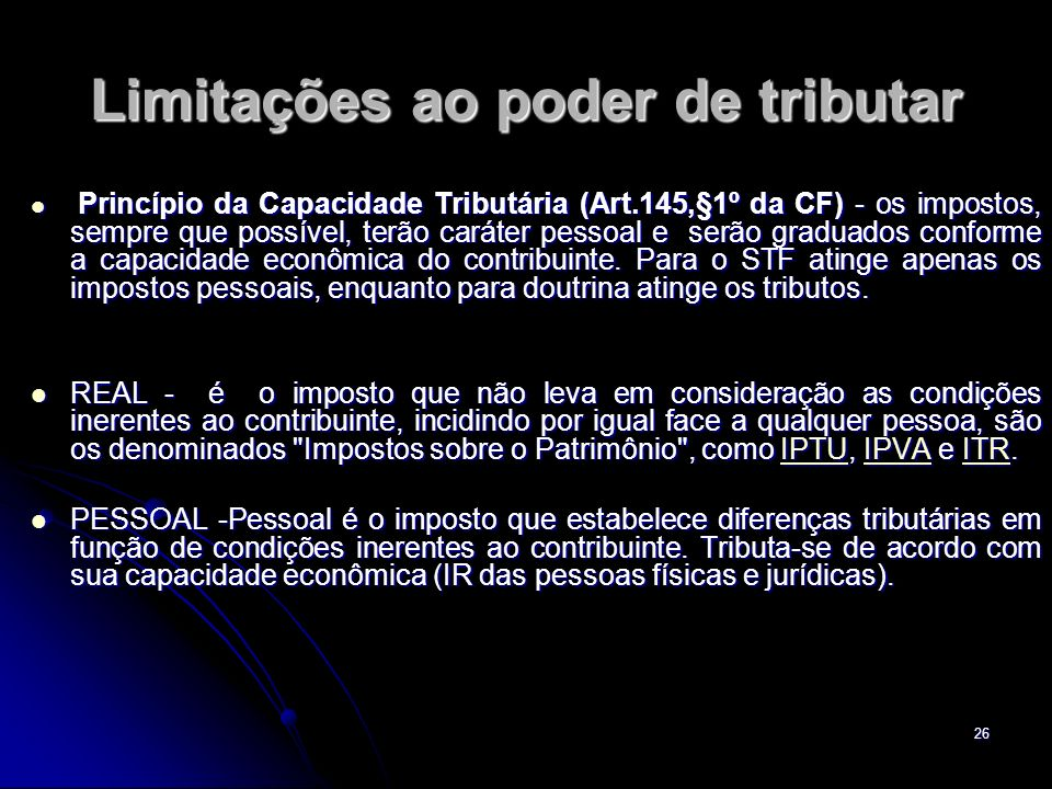 26 Limitações ao poder de tributar Princípio da Capacidade Tributária (Art.145,§1º da CF) - os impostos, sempre que possível, terão caráter pessoal e