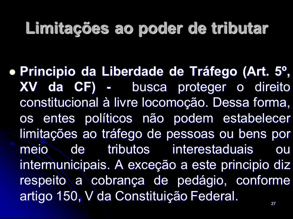 27 Limitações ao poder de tributar Principio da Liberdade de Tráfego (Art. 5º, XV da CF) - busca proteger o direito constitucional à livre locomoção.