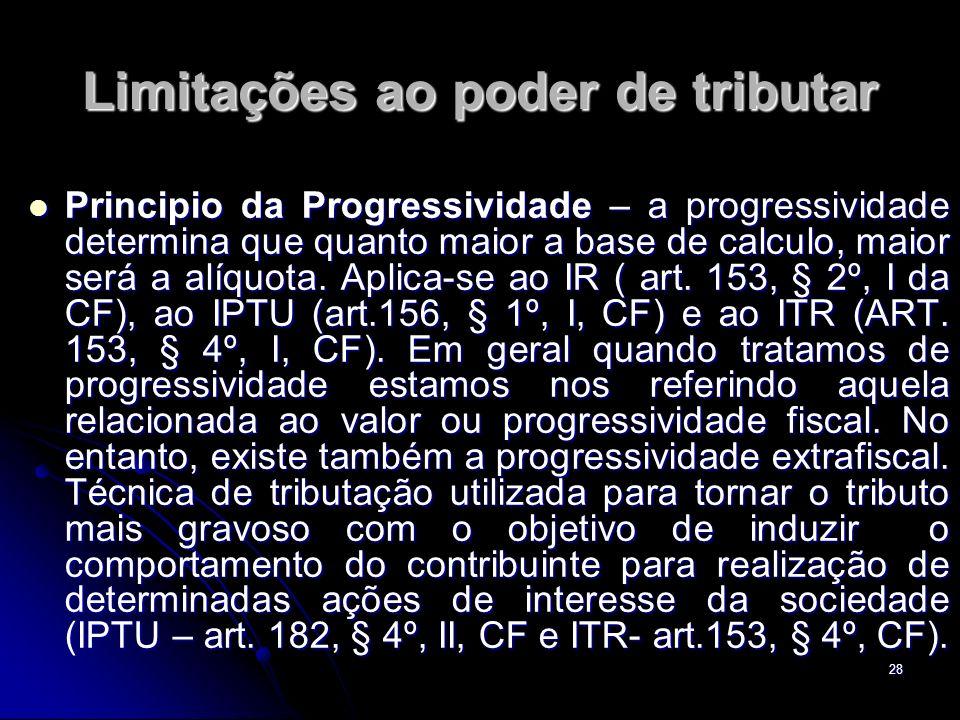 28 Limitações ao poder de tributar Principio da Progressividade – a progressividade determina que quanto maior a base de calculo, maior será a alíquot