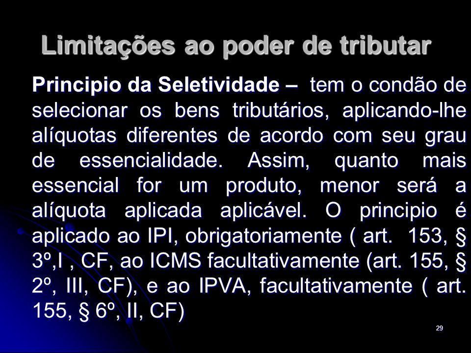 29 Limitações ao poder de tributar Principio da Seletividade – tem o condão de selecionar os bens tributários, aplicando-lhe alíquotas diferentes de a