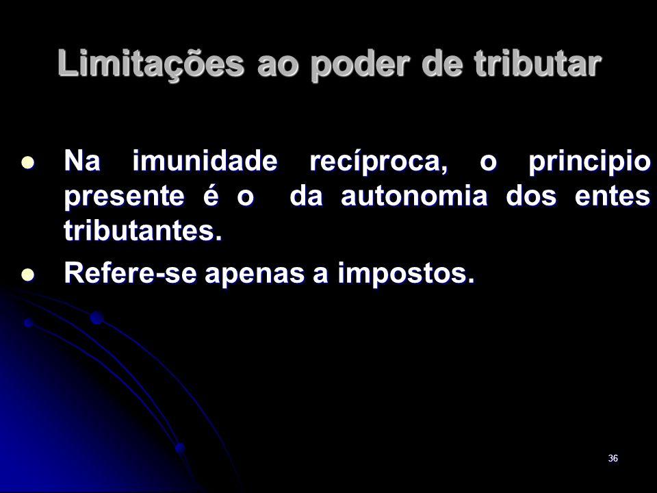 36 Limitações ao poder de tributar Na imunidade recíproca, o principio presente é o da autonomia dos entes tributantes. Na imunidade recíproca, o prin