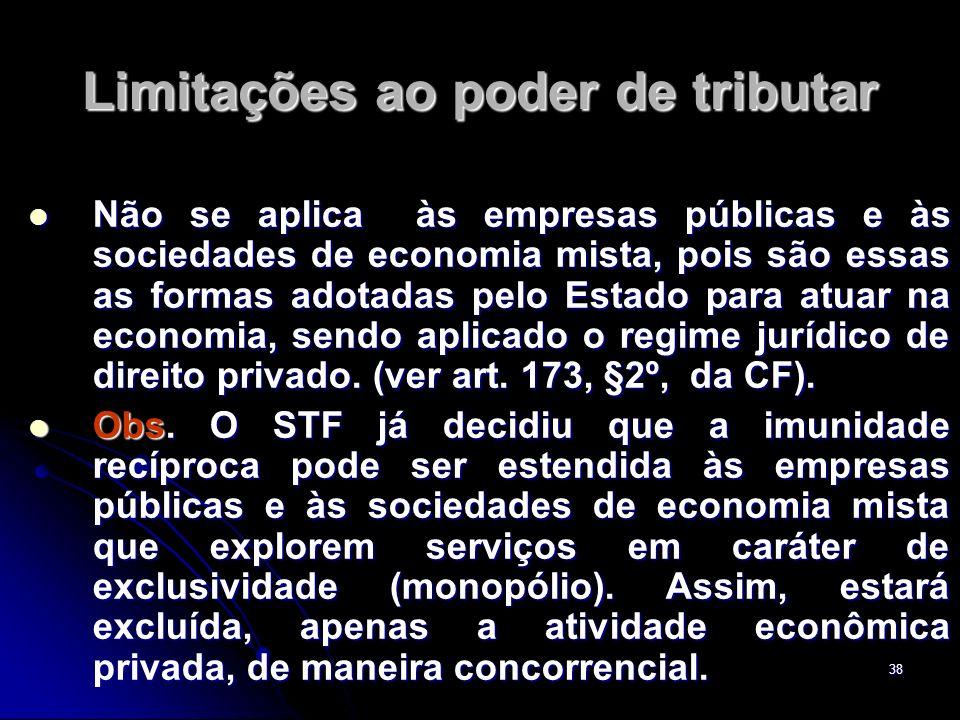 38 Limitações ao poder de tributar Não se aplica às empresas públicas e às sociedades de economia mista, pois são essas as formas adotadas pelo Estado