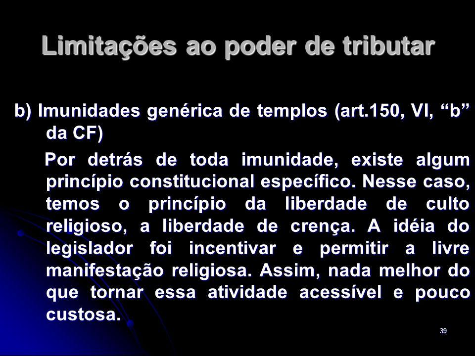 39 Limitações ao poder de tributar b) Imunidades genérica de templos (art.150, VI, b da CF) Por detrás de toda imunidade, existe algum princípio const