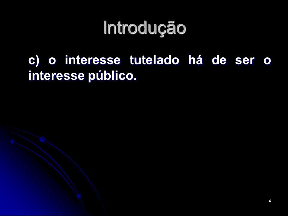 4 Introdução c) o interesse tutelado há de ser o interesse público. c) o interesse tutelado há de ser o interesse público.