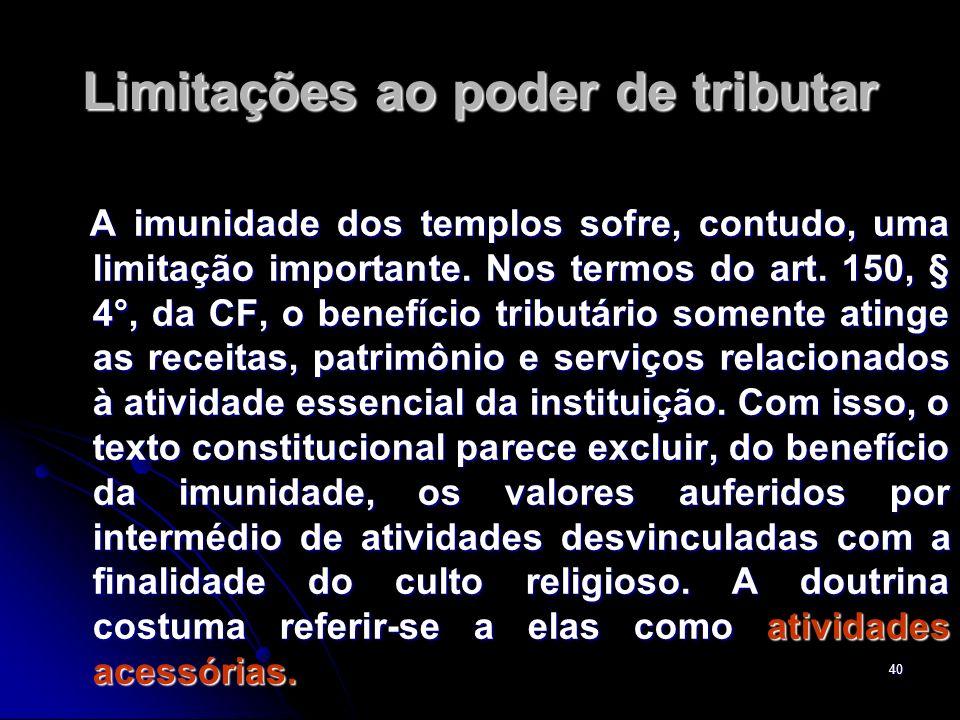 40 Limitações ao poder de tributar A imunidade dos templos sofre, contudo, uma limitação importante. Nos termos do art. 150, § 4°, da CF, o benefício