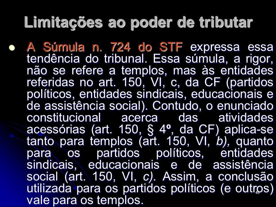 44 Limitações ao poder de tributar A Súmula n. 724 do STF expressa essa tendência do tribunal. Essa súmula, a rigor, não se refere a templos, mas às e