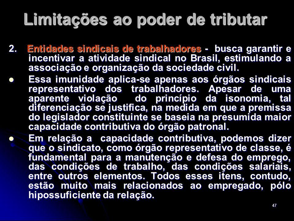 47 Limitações ao poder de tributar 2. Entidades sindicais de trabalhadores - busca garantir e incentivar a atividade sindical no Brasil, estimulando a