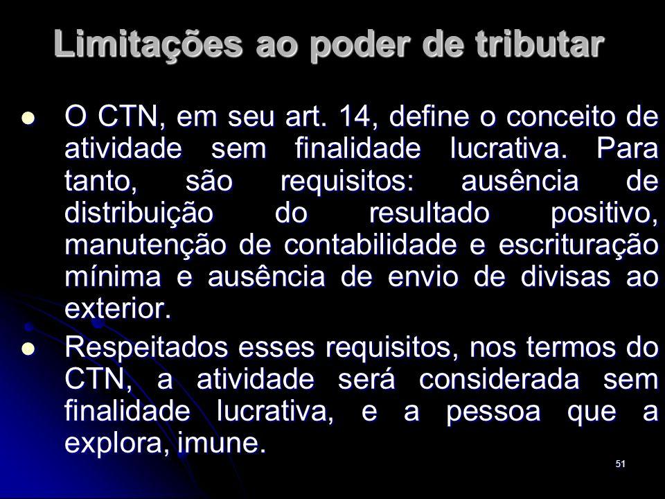 51 Limitações ao poder de tributar O CTN, em seu art. 14, define o conceito de atividade sem finalidade lucrativa. Para tanto, são requisitos: ausênci