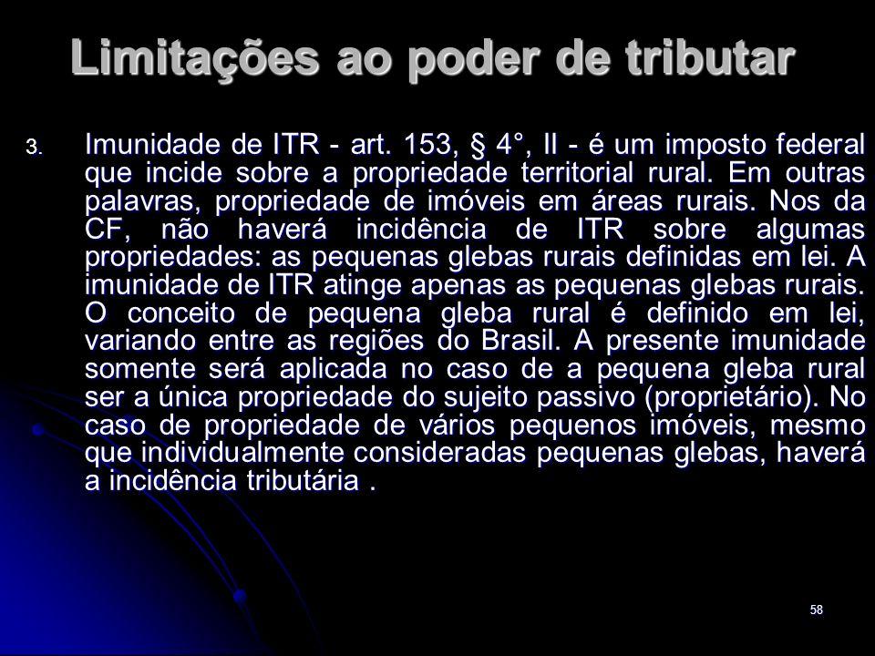 58 Limitações ao poder de tributar 3. Imunidade de ITR - art. 153, § 4°, II - é um imposto federal que incide sobre a propriedade territorial rural. E