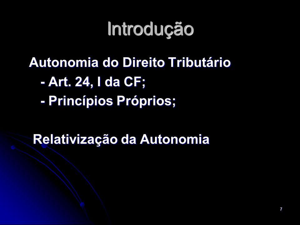 7 Introdução Autonomia do Direito Tributário Autonomia do Direito Tributário - Art. 24, I da CF; - Art. 24, I da CF; - Princípios Próprios; - Princípi