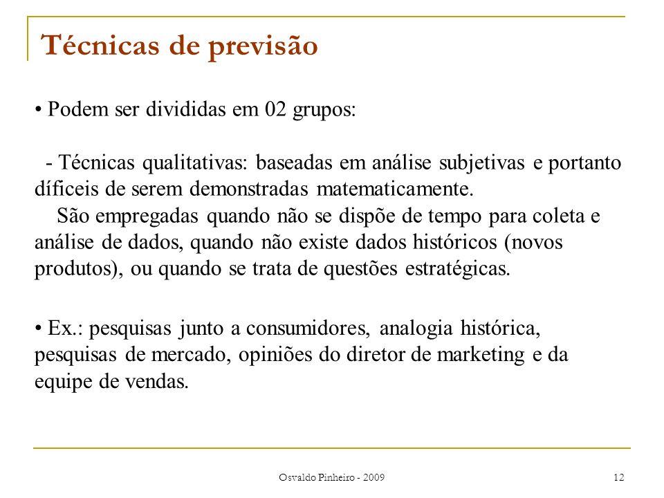 Osvaldo Pinheiro - 2009 12 Técnicas de previsão Podem ser divididas em 02 grupos: - Técnicas qualitativas: baseadas em análise subjetivas e portanto d