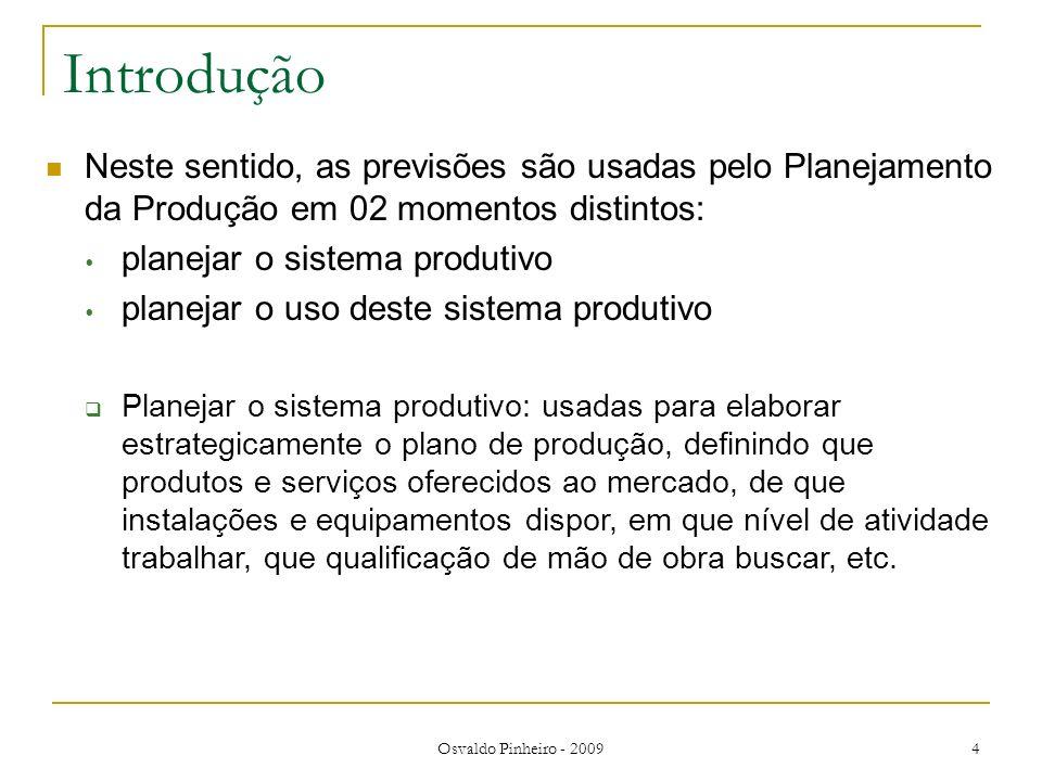Osvaldo Pinheiro - 2009 4 Introdução Neste sentido, as previsões são usadas pelo Planejamento da Produção em 02 momentos distintos: planejar o sistema
