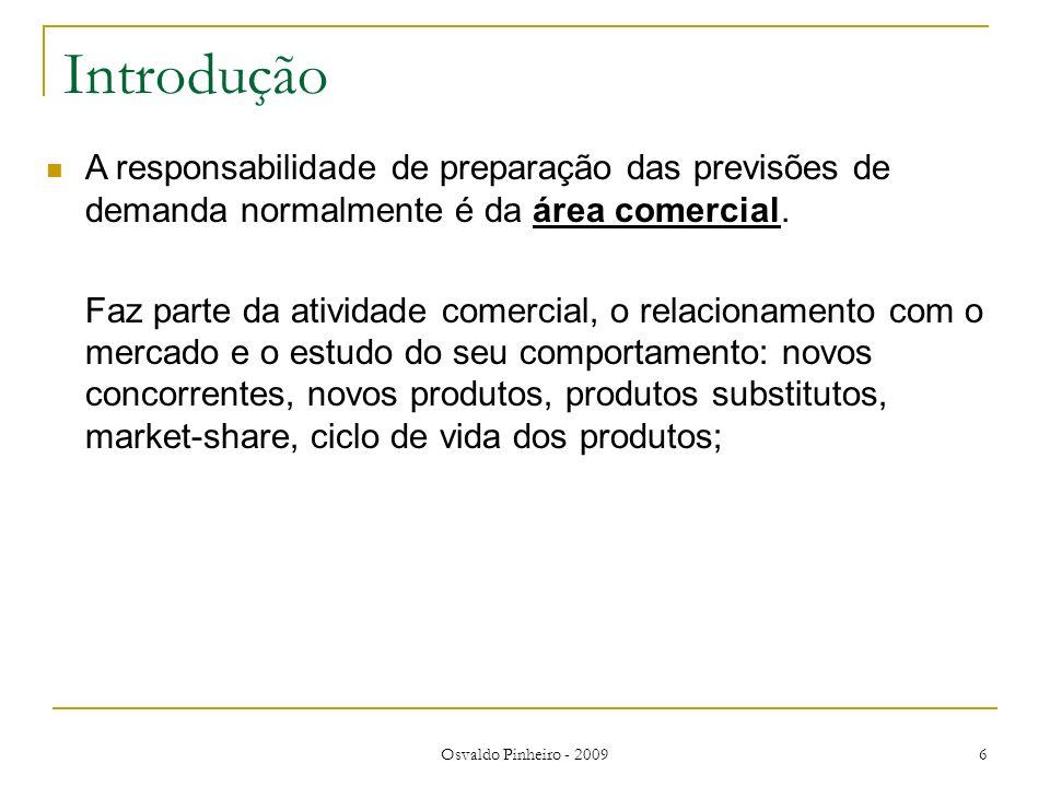 Osvaldo Pinheiro - 2009 6 Introdução A responsabilidade de preparação das previsões de demanda normalmente é da área comercial. Faz parte da atividade