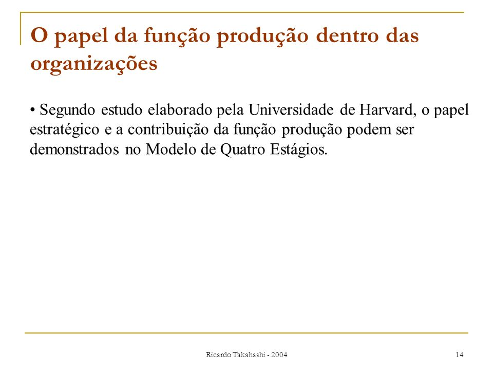 Ricardo Takahashi - 2004 14 O papel da função produção dentro das organizações Segundo estudo elaborado pela Universidade de Harvard, o papel estratég