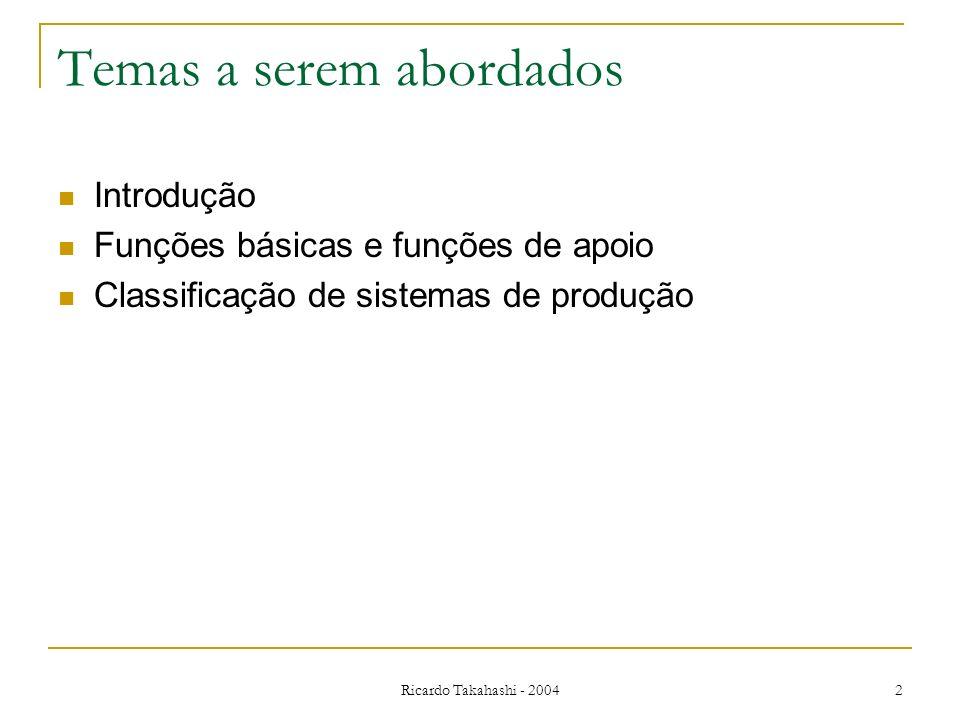 Ricardo Takahashi - 2004 2 Temas a serem abordados Introdução Funções básicas e funções de apoio Classificação de sistemas de produção