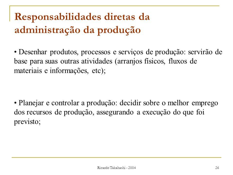 Ricardo Takahashi - 2004 26 Desenhar produtos, processos e serviços de produção: servirão de base para suas outras atividades (arranjos físicos, fluxo