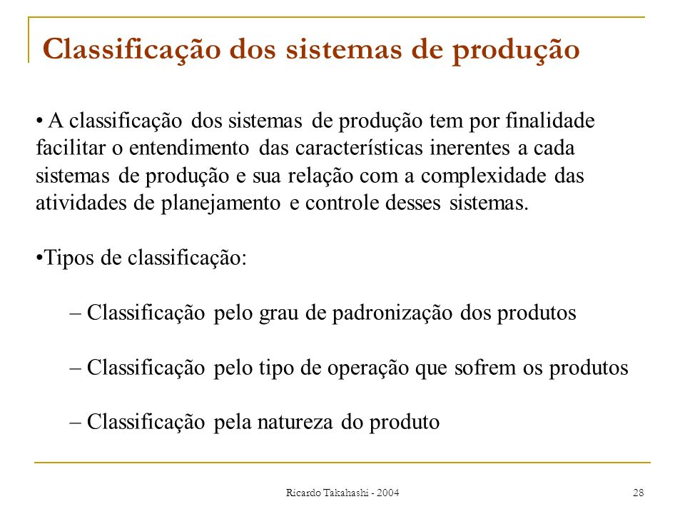 Ricardo Takahashi - 2004 28 A classificação dos sistemas de produção tem por finalidade facilitar o entendimento das características inerentes a cada
