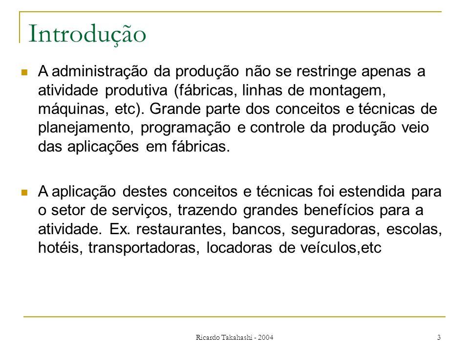 Ricardo Takahashi - 2004 3 Introdução A administração da produção não se restringe apenas a atividade produtiva (fábricas, linhas de montagem, máquina