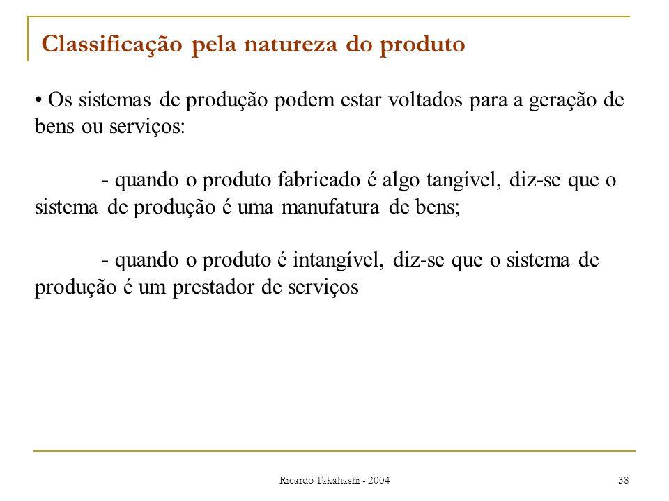 Ricardo Takahashi - 2004 38 Os sistemas de produção podem estar voltados para a geração de bens ou serviços: - quando o produto fabricado é algo tangí