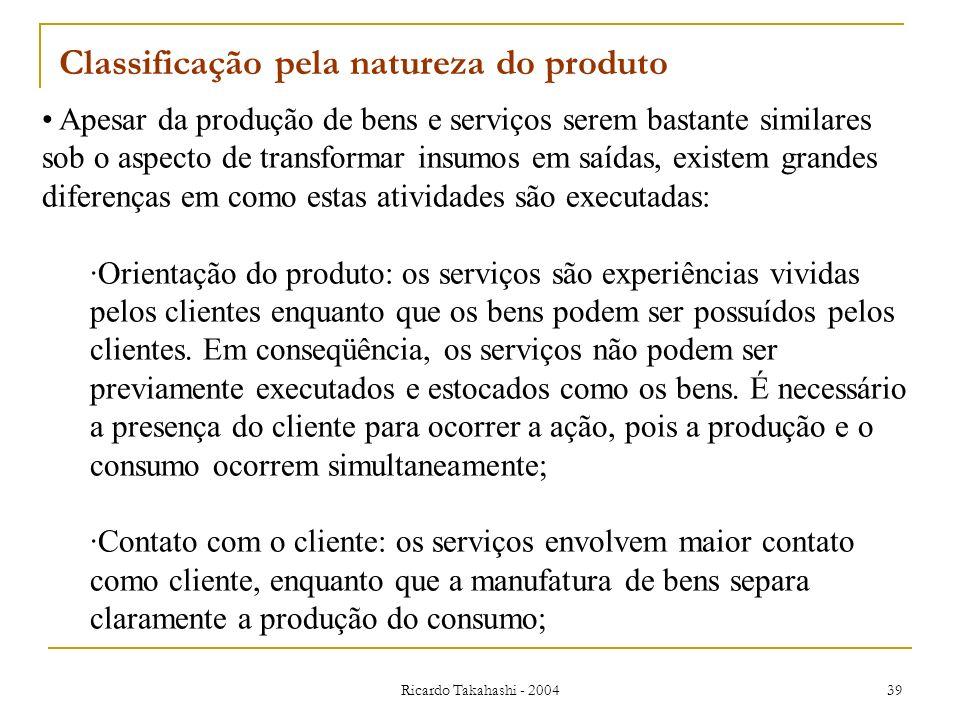 Ricardo Takahashi - 2004 39 Classificação pela natureza do produto Apesar da produção de bens e serviços serem bastante similares sob o aspecto de tra