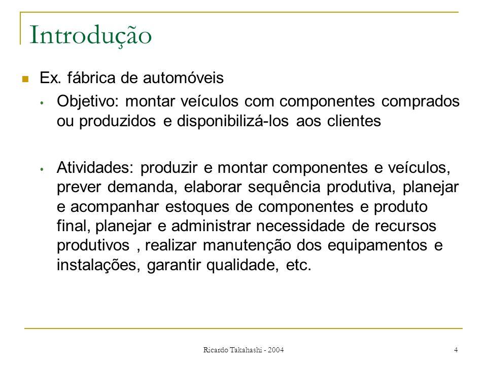 Ricardo Takahashi - 2004 4 Introdução Ex. fábrica de automóveis Objetivo: montar veículos com componentes comprados ou produzidos e disponibilizá-los