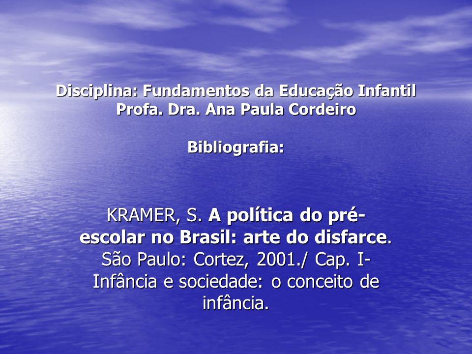 Disciplina: Fundamentos da Educação Infantil Profa. Dra. Ana Paula Cordeiro Bibliografia: KRAMER, S. A política do pré- escolar no Brasil: arte do dis
