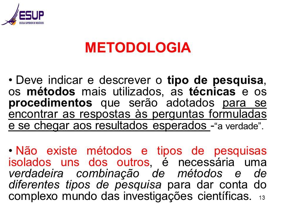 13 METODOLOGIA Deve indicar e descrever o tipo de pesquisa, os métodos mais utilizados, as técnicas e os procedimentos que serão adotados para se enco