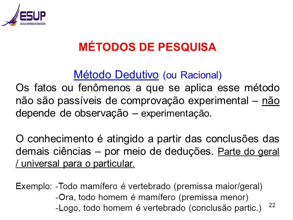 22 MÉTODOS DE PESQUISA Método Dedutivo (ou Racional) Os fatos ou fenômenos a que se aplica esse método não são passíveis de comprovação experimental –