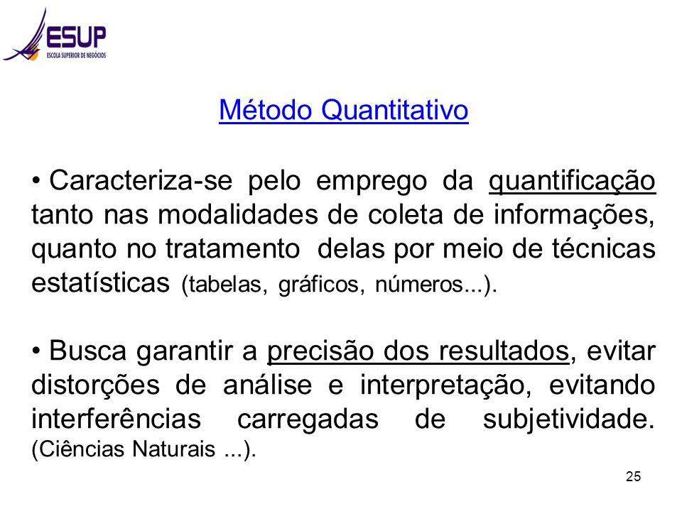 25 Método Quantitativo Caracteriza-se pelo emprego da quantificação tanto nas modalidades de coleta de informações, quanto no tratamento delas por mei