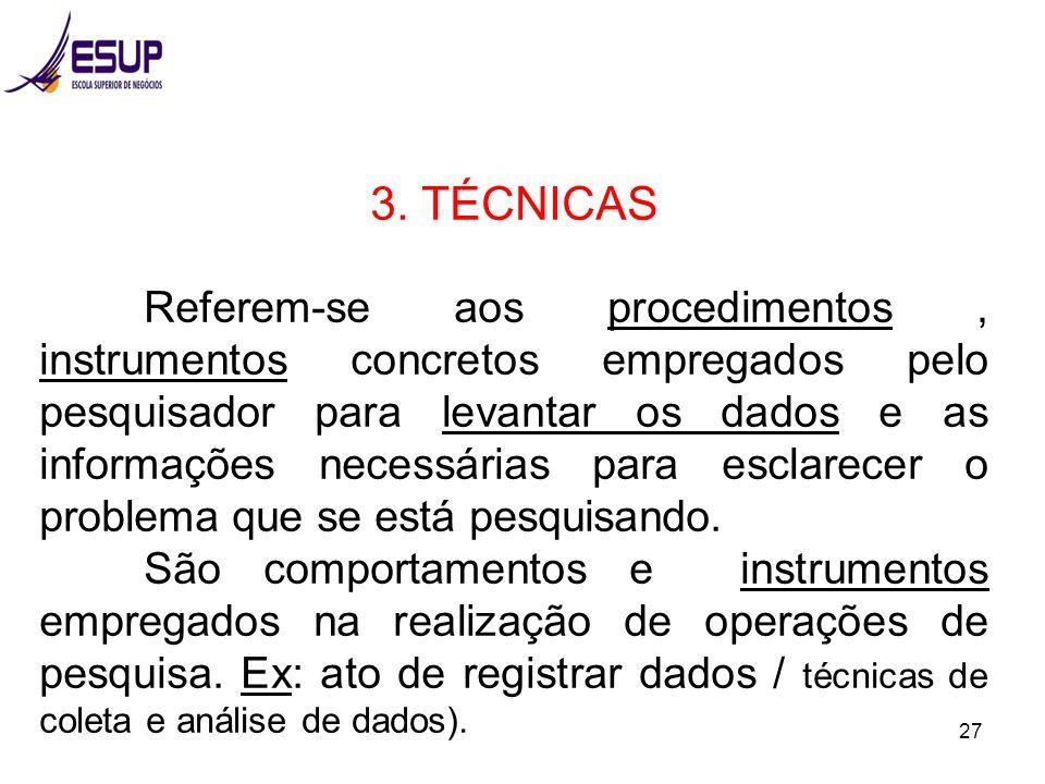 27 3. TÉCNICAS Referem-se aos procedimentos, instrumentos concretos empregados pelo pesquisador para levantar os dados e as informações necessárias pa