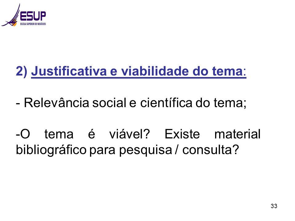 33 2) Justificativa e viabilidade do tema: - Relevância social e científica do tema; -O tema é viável? Existe material bibliográfico para pesquisa / c