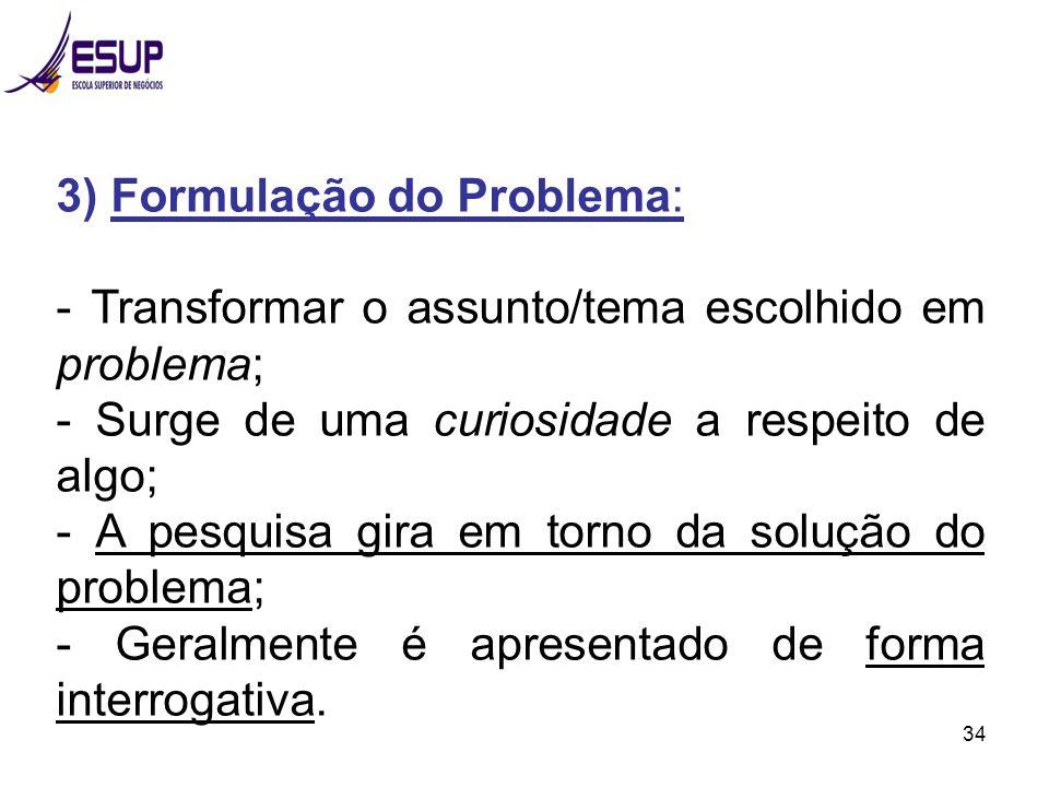 34 3) Formulação do Problema: - Transformar o assunto/tema escolhido em problema; - Surge de uma curiosidade a respeito de algo; - A pesquisa gira em