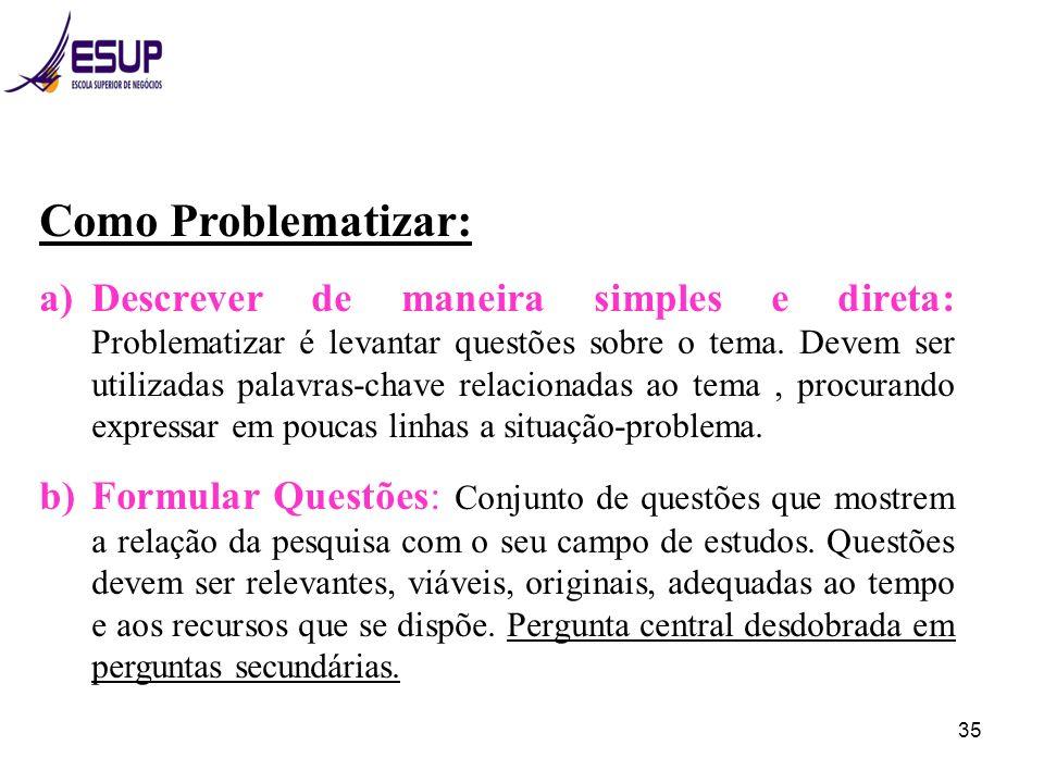 35 Como Problematizar: a)Descrever de maneira simples e direta: Problematizar é levantar questões sobre o tema. Devem ser utilizadas palavras-chave re