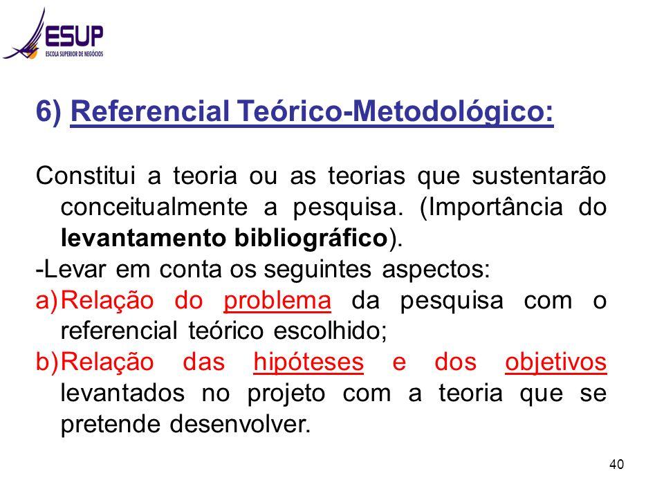 40 6) Referencial Teórico-Metodológico: Constitui a teoria ou as teorias que sustentarão conceitualmente a pesquisa. (Importância do levantamento bibl
