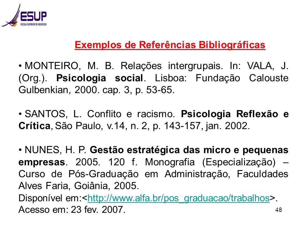 48 Exemplos de Referências Bibliográficas MONTEIRO, M. B. Relações intergrupais. In: VALA, J. (Org.). Psicologia social. Lisboa: Fundação Calouste Gul