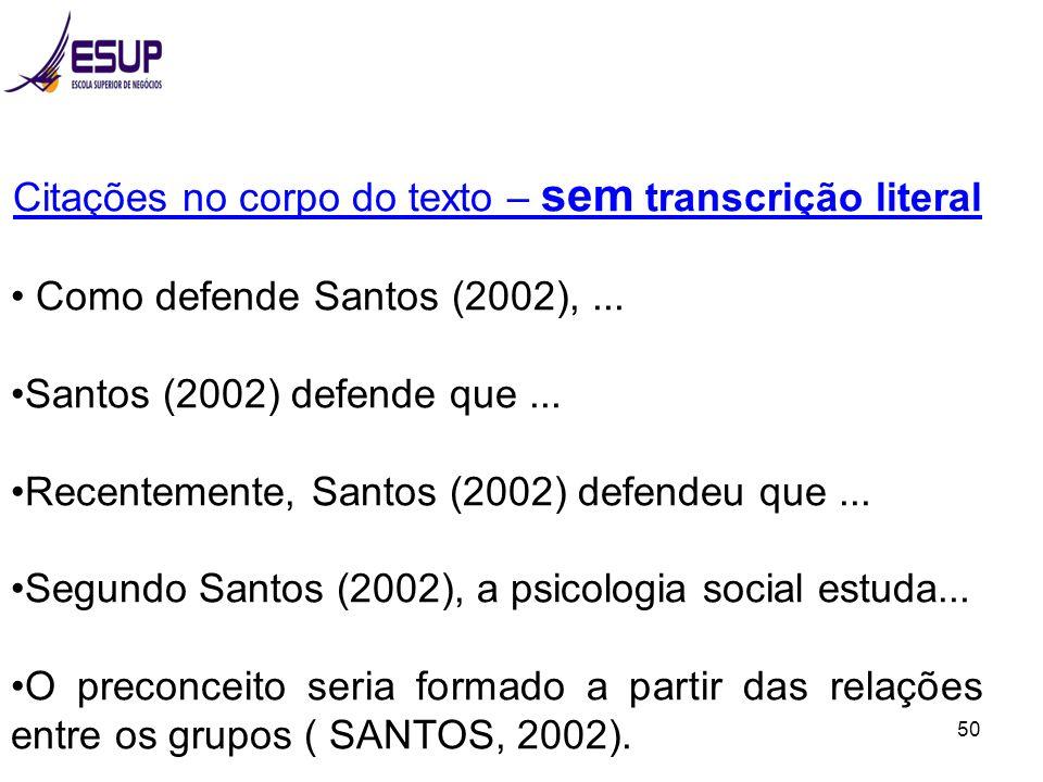 50 Citações no corpo do texto – sem transcrição literal Como defende Santos (2002),... Santos (2002) defende que... Recentemente, Santos (2002) defend