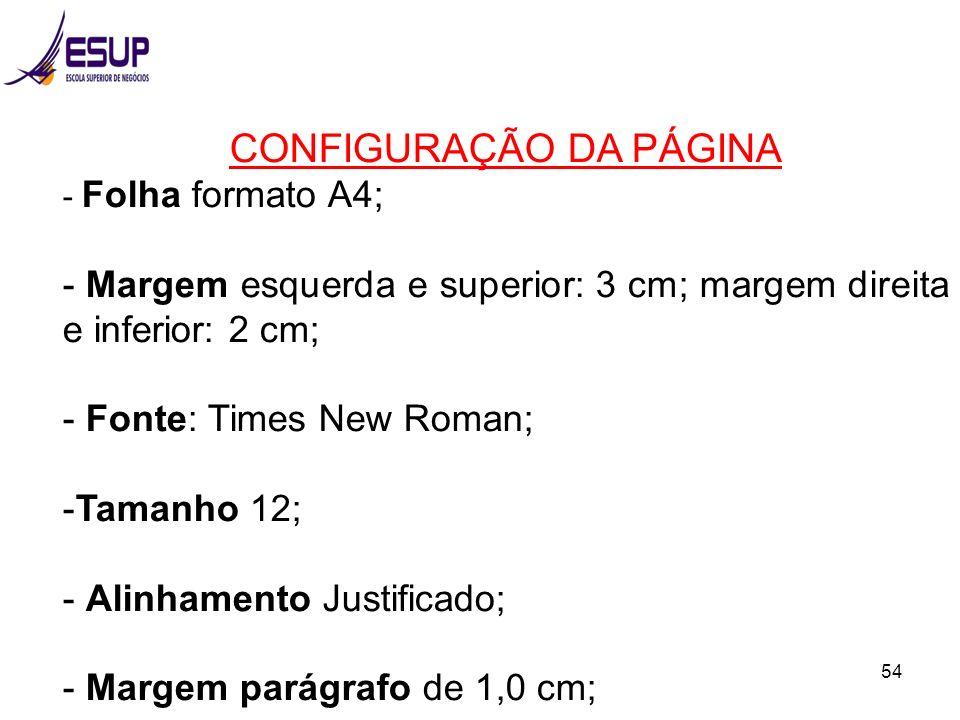 54 CONFIGURAÇÃO DA PÁGINA - Folha formato A4; - Margem esquerda e superior: 3 cm; margem direita e inferior: 2 cm; - Fonte: Times New Roman; -Tamanho