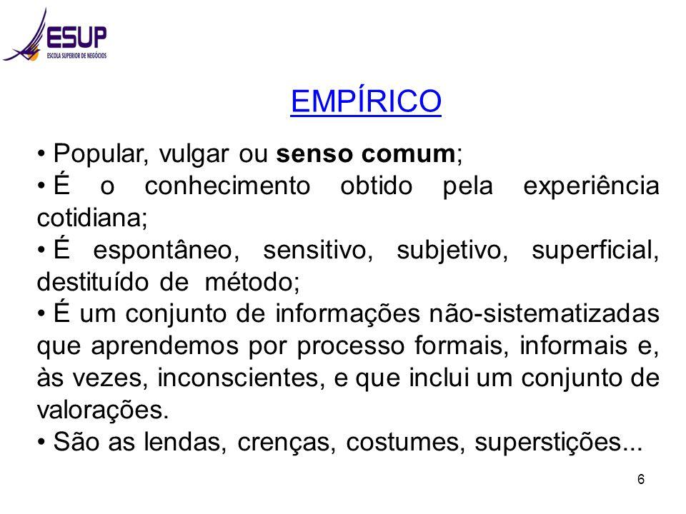 6 EMPÍRICO Popular, vulgar ou senso comum; É o conhecimento obtido pela experiência cotidiana; É espontâneo, sensitivo, subjetivo, superficial, destit